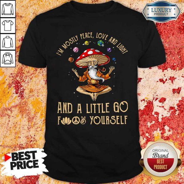 Magic Mushroom I'm Mostly Peace Love AndMagic Mushroom I'm Mostly Peace Love And Light And A Little Go Fuck Yourself Shirt Light And A Little Go Fuck Yourself Shirt