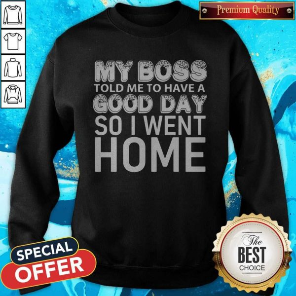 My Boss Told Me To Have A Good Day So I Went Home Sweatshirt