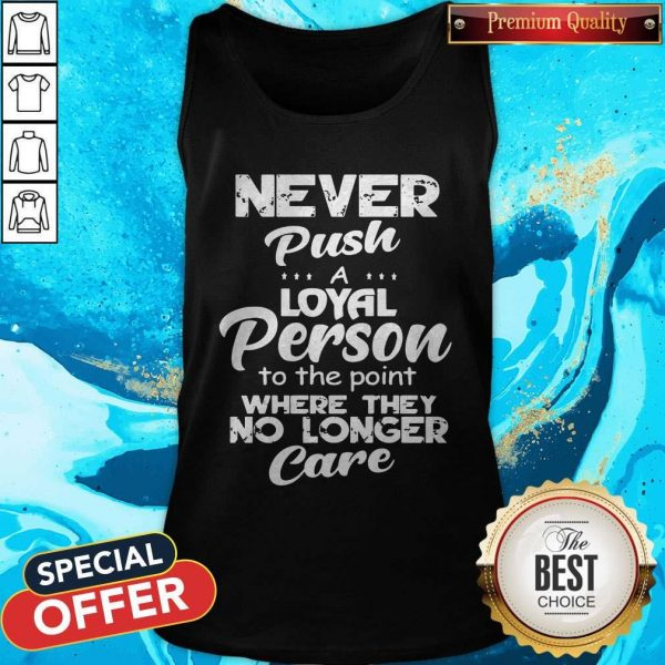 Never Push A Loyal Person To The Point Where They No Longer Care Tank Top