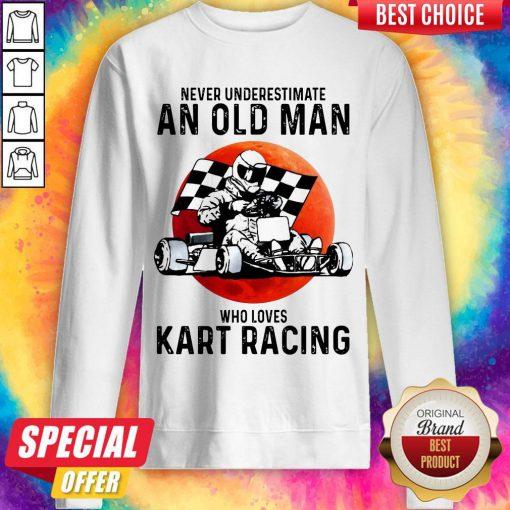 Never Underestimate An Old Man Who Loves Kart Racing sweatshirt