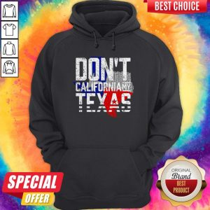 Nice Don't California My Texas Hoodie
