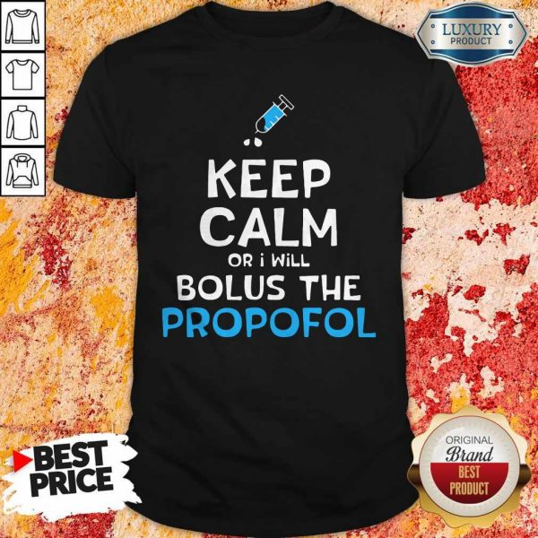 Nice Keep Calm Or I Will Bolus The PropoNice Keep Calm Or I Will Bolus The Propofol Shirtfol Shirt