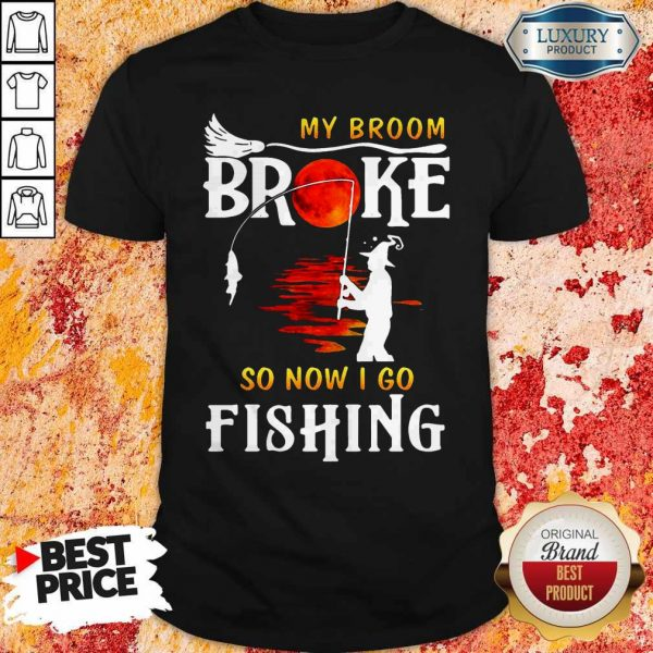 Nice My Broom Broke So Now I Go Fishing Nice My Broom Broke So Now I Go Fishing ShirtShirt
