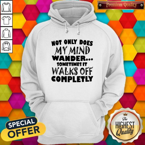 Not Only Does My Mind Wander Sometimes It Walks Off Completely Hoodie