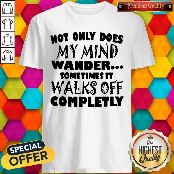 Not Only Does My Mind Wander Sometimes It Walks Off Completely Not Only Does My Mind Wander Sometimes It Walks Off Completely ShirtShirt