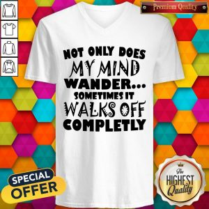 Not Only Does My Mind Wander Sometimes It Walks Off Completely Not Only Does My Mind Wander Sometimes It Walks Off Completely V -neck