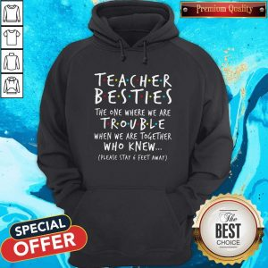 Teacher Besties The One Where We Are Trouble When We Are Together Who Knew Hoodie