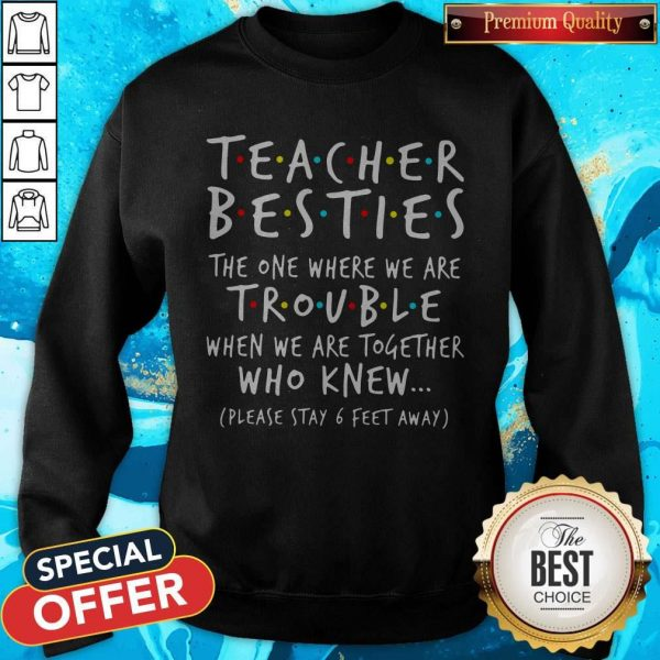 Teacher Besties The One Where We Are Trouble When We Are Together Who Knew Sweatshirt