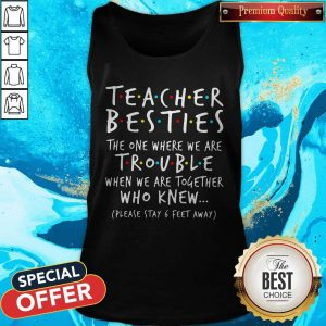 Teacher Besties The One Where We Are Trouble When We Are Together Who Knew Tank Top
