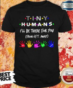 Tiny Humans I'll Be There For You From 6Tiny Humans I'll Be There For You From 6ft Away Shirtft Away Shirt