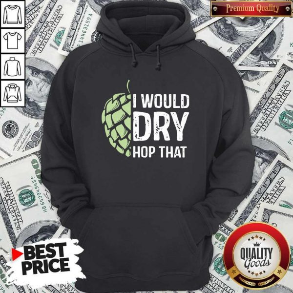Top I Would Dry Hop That Hoodie