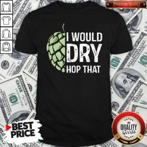 Top I Would Dry Hop That Shirt