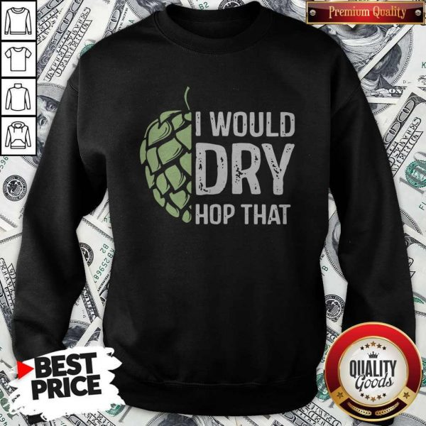 Top I Would Dry Hop That SweatshirtTop I Would Dry Hop That Sweatshirt