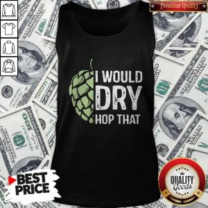 Top I Would Dry Hop That Tank TopTop I Would Dry Hop That Tank Top