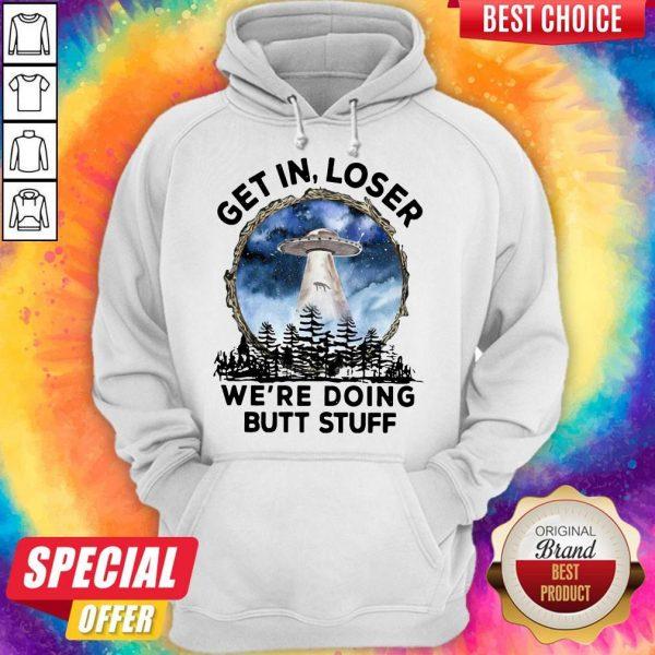 UFO Get In Loser We're Doing Butt Stuff hoodie
