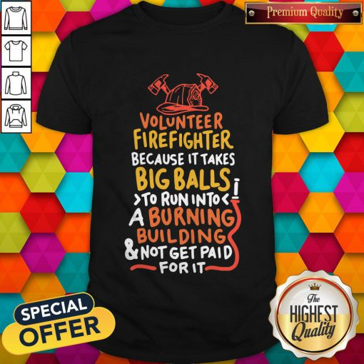 Volunteer Firefighter Because It Takes BVolunteer Firefighter Because It Takes Big Balls To Run Into A Burning Buil Ding And Not Get Paid For It Shirtig Balls To Run Into A Burning Buil Ding And Not Get Paid For It Shirt
