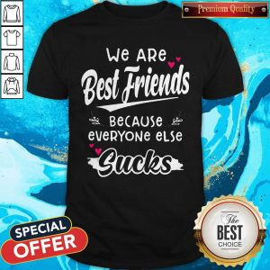 We Are Best Friends Because Everyone ElsWe Are Best Friends Because Everyone Else Sucks Shirte Sucks Shirt