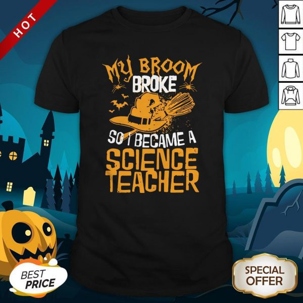 Witch My Broom Broke So I Became A ScienWitch My Broom Broke So I Became A Science Teacher Halloween Shirtce Teacher Halloween Shirt