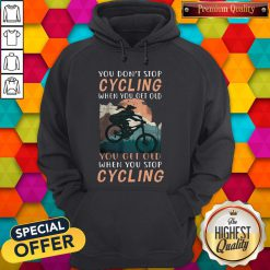you-dont-stop-cycling-when-you-get-old-you-get-old-when-you-stop-cycling hoodie