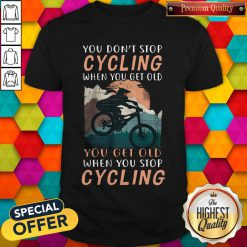 you-dont-stop-cycling-when-you-get-old-you-get-old-when-you-stop-cycling shirt