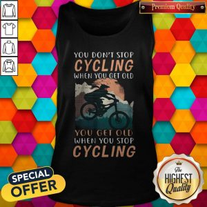 you-dont-stop-cycling-when-you-get-old-you-get-old-when-you-stop-cycling tank-top