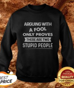 Arguing With A Fool Only Proves There Are Two Stupid People Sweatshirt