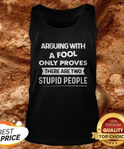 Arguing With A Fool Only Proves There Are Two Stupid People Tank Top