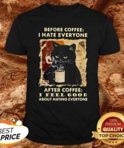 Before Coffee I Hate Everybody After Coffee I Feel Good Shirt