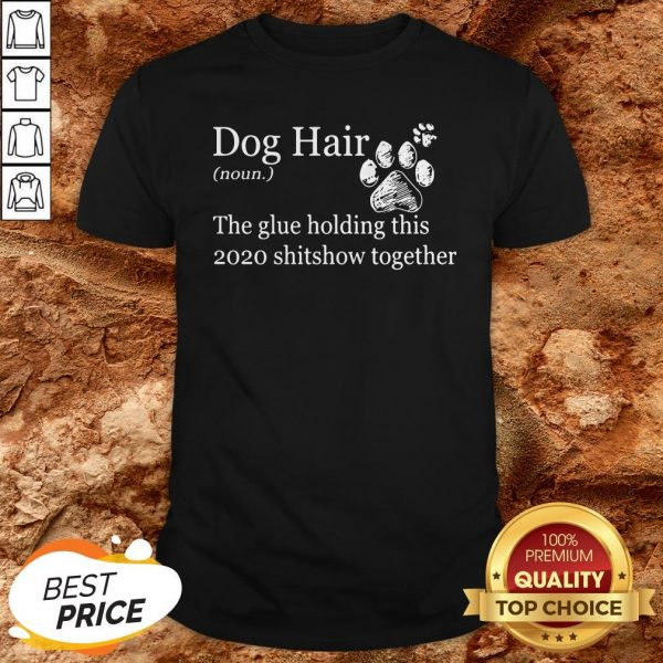 Dog Hair Paws The Glue Holding This Shitshow Together Shirt