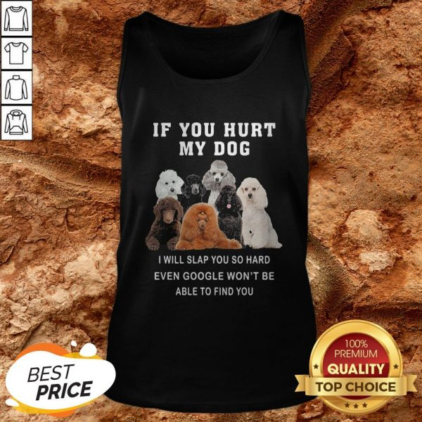If You Hurt My Dog I Will Slap You So Hard Even Google Won't Be Able To Find You Tank Top