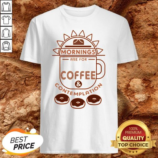 Mornings Are For Coffee Contemplation Shirt