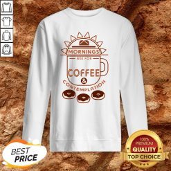 Mornings Are For Coffee Contemplation Sweatshirt