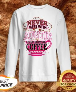 Never Mess With Auntie Before She Has Her Coffee Sweatshirt