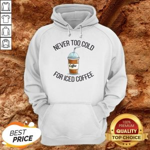 Never Too Cold For Iced Coffee Funny Coffee Hoodie