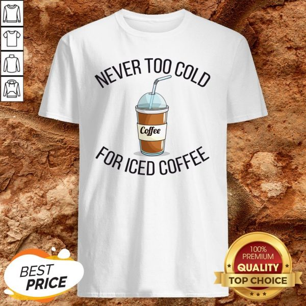 Never Too Cold For Iced Coffee Funny Coffee ShirtNever Too Cold For Iced Coffee Funny Coffee Shirt