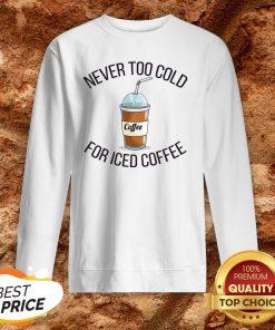 Never Too Cold For Iced Coffee Funny Coffee Sweatshirt