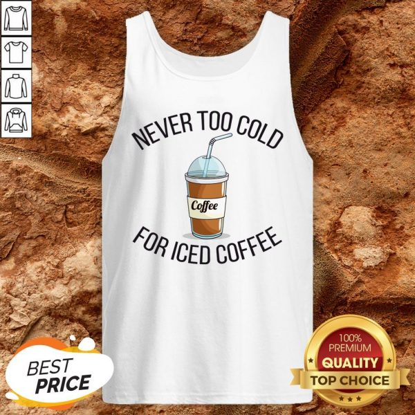 Never Too Cold For Iced Coffee Funny Coffee Tank Top