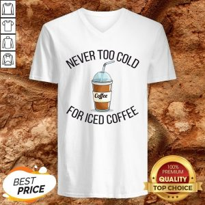 Never Too Cold For Iced Coffee Funny Coffee V-neck