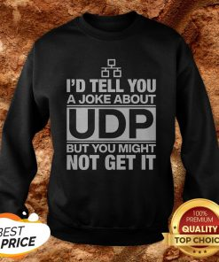 Nice I'd Tell You A Joke About Udp But You Might Not Get It Sweatshirt