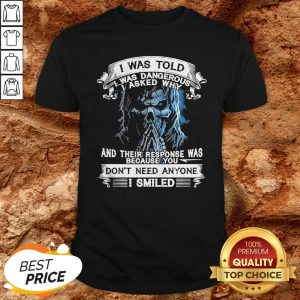 Skeleton I Was Told I Was Dangerous I Asked Why And You Don't Need Anyone I Smiled Shirt