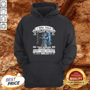 Skeleton I Was Told I Was Dangerous I Asked Why And You Don't Need Anyone I Smiled Hoodie