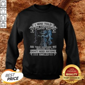 Skeleton I Was Told I Was Dangerous I Asked Why And You Don't Need Anyone I Smiled Sweatshirt