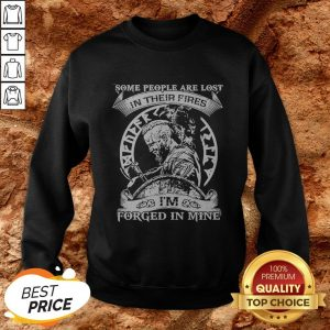 Some People Are Lost In Their Fires I'm Forged In Mine Sweatshirt