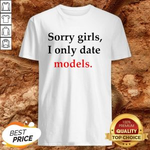 Sorry Girls I Only Date Models Shirt
