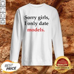 Sorry Girls I Only Date Models Sweatshirt