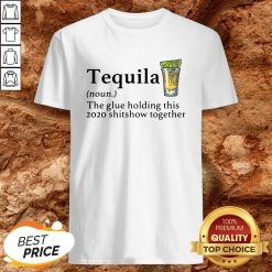 Tequila The Glue Holding This 2020 Shitshow Together Shirt