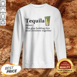 Tequila The Glue Holding This 2020 Shitshow Together Sweatshirt