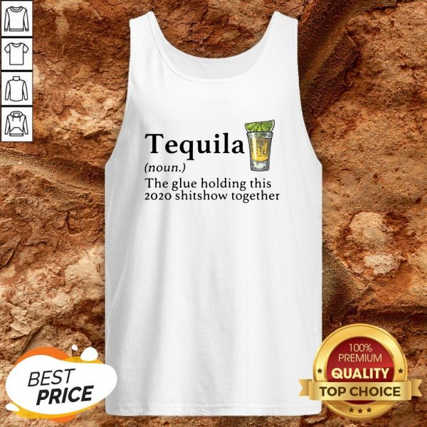 Tequila The Glue Holding This 2020 Shitshow Together Tank Top