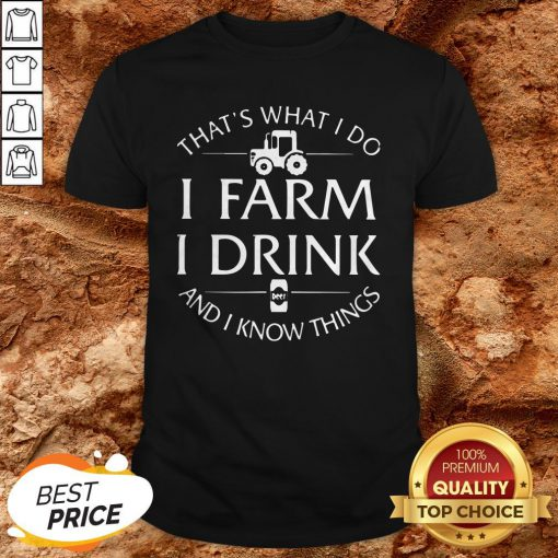 That's What I Do I Farm I Drink And I Know Things ShirtThat's What I Do I Farm I Drink And I Know Things Shirt