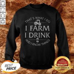 That's What I Do I Farm I Drink And I Know Things Sweatshirt